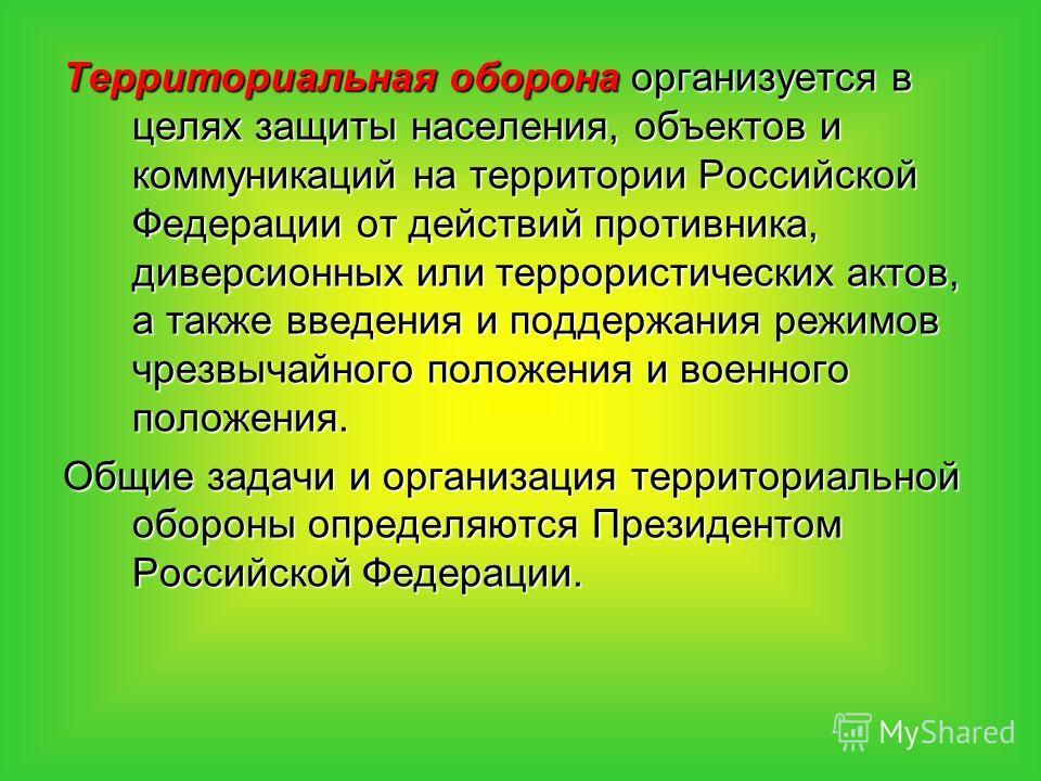Территориальная оборона организуется в целях защиты населения, объектов и коммуникаций на территории Российской Федерации от действий противника, диверсионных или террористических актов, а также введения и поддержания режимов чрезвычайного положения