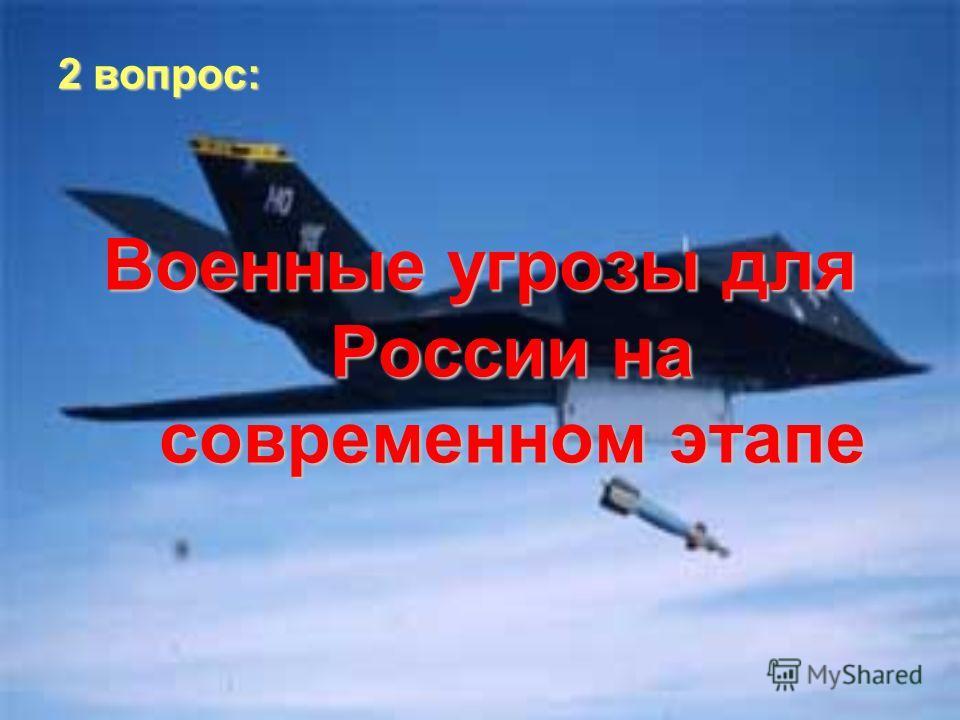2 вопрос: Военные угрозы для России на современном этапе