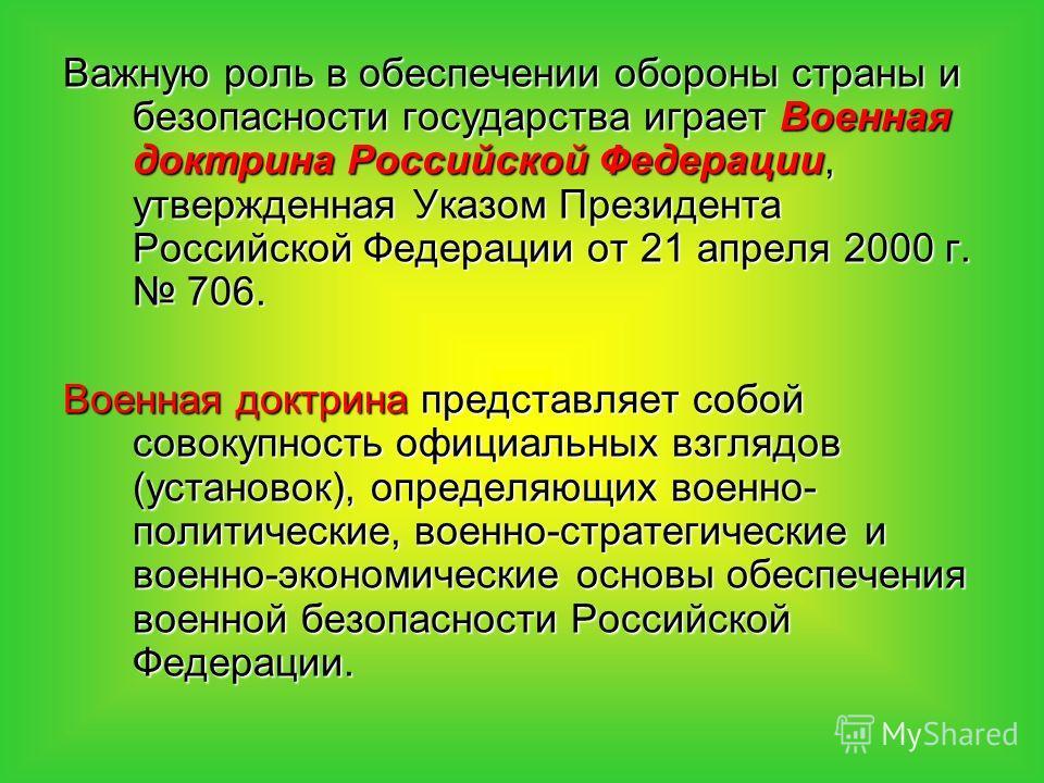 Важную роль в обеспечении обороны страны и безопасности государства играет Военная доктрина Российской Федерации, утвержденная Указом Президента Российской Федерации от 21 апреля 2000 г. 706. Военная доктрина представляет собой совокупность официальн
