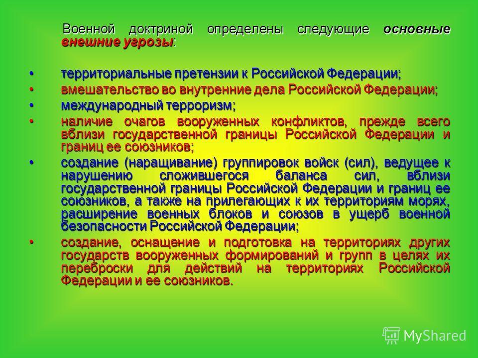 Военной доктриной определены следующие основные внешние угрозы: территориальные претензии к Российской Федерации;территориальные претензии к Российской Федерации; вмешательство во внутренние дела Российской Федерации;вмешательство во внутренние дела