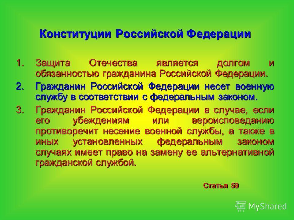 Конституции Российской Федерации 1.Защита Отечества является долгом и обязанностью гражданина Российской Федерации. 2.Гражданин Российской Федерации несет военную службу в соответствии с федеральным законом. 3.Гражданин Российской Федерации в случае,