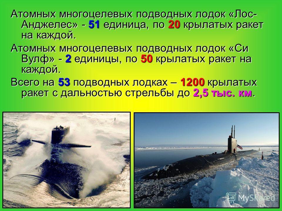 Атомных многоцелевых подводных лодок «Лос- Анджелес» - 51 единица, по 20 крылатых ракет на каждой. Атомных многоцелевых подводных лодок «Си Вулф» - 2 единицы, по 50 крылатых ракет на каждой. Всего на 53 подводных лодках – 1200 крылатых ракет с дально