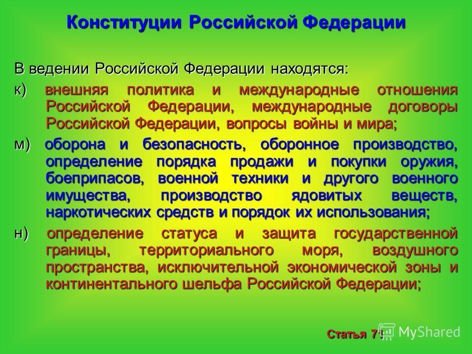 Конституции Российской Федерации В ведении Российской Федерации находятся: к) внешняя политика и международные отношения Российской Федерации, международные договоры Российской Федерации, вопросы войны и мира; м) оборона и безопасность, оборонное про