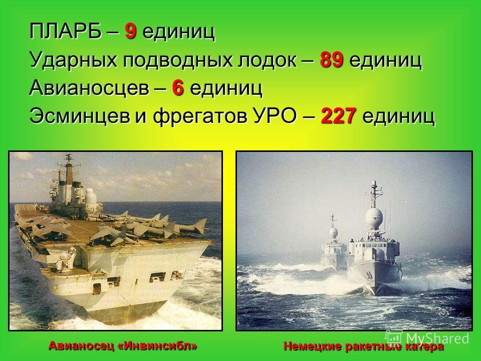 ПЛАРБ – 9 единиц Ударных подводных лодок – 89 единиц Авианосцев – 6 единиц Эсминцев и фрегатов УРО – 227 единиц Авианосец «Инвинсибл» Немецкие ракетные катера