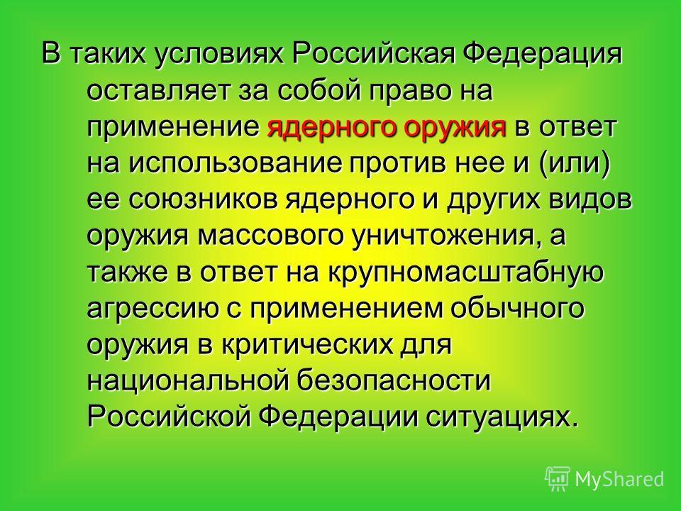 В таких условиях Российская Федерация оставляет за собой право на применение ядерного оружия в ответ на использование против нее и (или) ее союзников ядерного и других видов оружия массового уничтожения, а также в ответ на крупномасштабную агрессию с