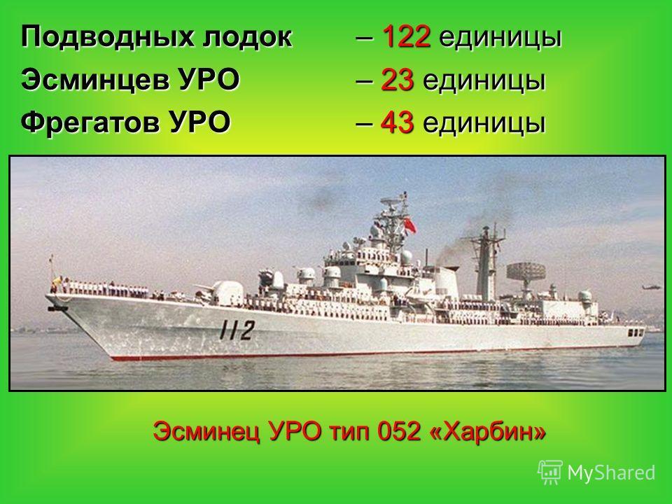 Подводных лодок – 122 единицы Эсминцев УРО – 23 единицы Фрегатов УРО – 43 единицы Эсминец УРО тип 052 «Харбин»