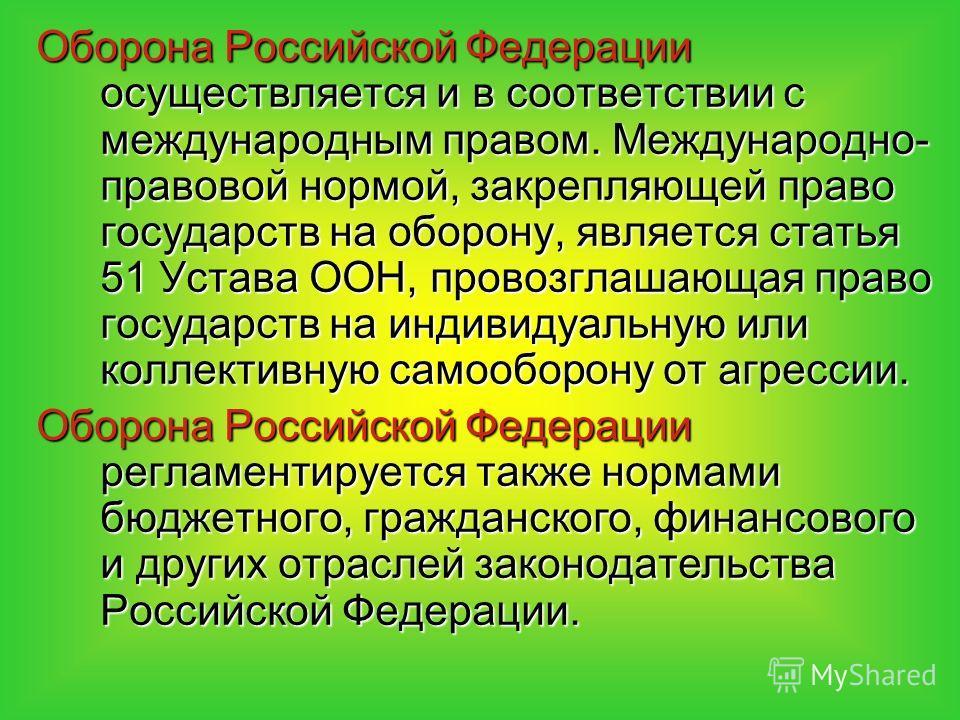 Оборона Российской Федерации осуществляется и в соответствии с международным правом. Международно- правовой нормой, закрепляющей право государств на оборону, является статья 51 Устава ООН, провозглашающая право государств на индивидуальную или коллек