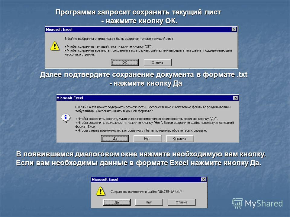 Программа запросит сохранить текущий лист - нажмите кнопку ОК. Далее подтвердите сохранение документа в формате.txt - нажмите кнопку Да - нажмите кнопку Да В появившемся диалоговом окне нажмите необходимую вам кнопку. Если вам необходимы данные в фор