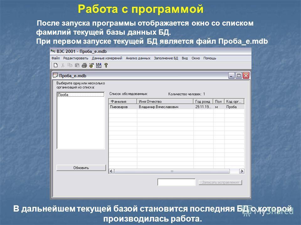 После запуска программы отображается окно со списком фамилий текущей базы данных БД. При первом запуске текущей БД является файл Проба_е.mdb Работа с программой В дальнейшем текущей базой становится последняя БД с которой производилась работа.