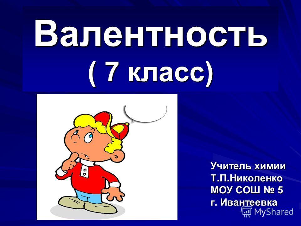 Валентность ( 7 класс) Учитель химии Т.П.Николенко МОУ СОШ 5 г. Ивантеевка