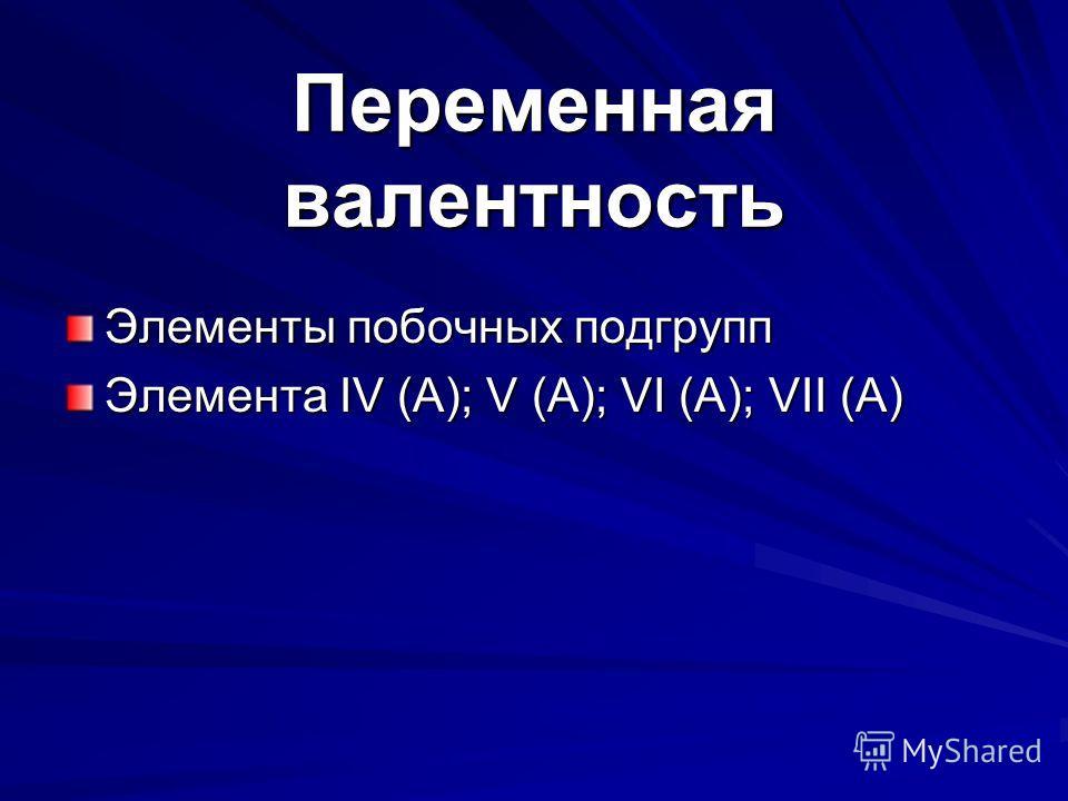 Переменная валентность Элементы побочных подгрупп Элемента IV (A); V (A); VI (A); VII (A)