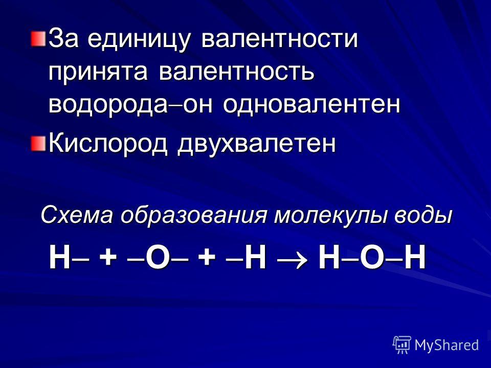 За единицу валентности принята валентность водорода он одновалентен Кислород двухвалетен Схема образования молекулы воды Н + О + Н Н О Н Н + О + Н Н О Н
