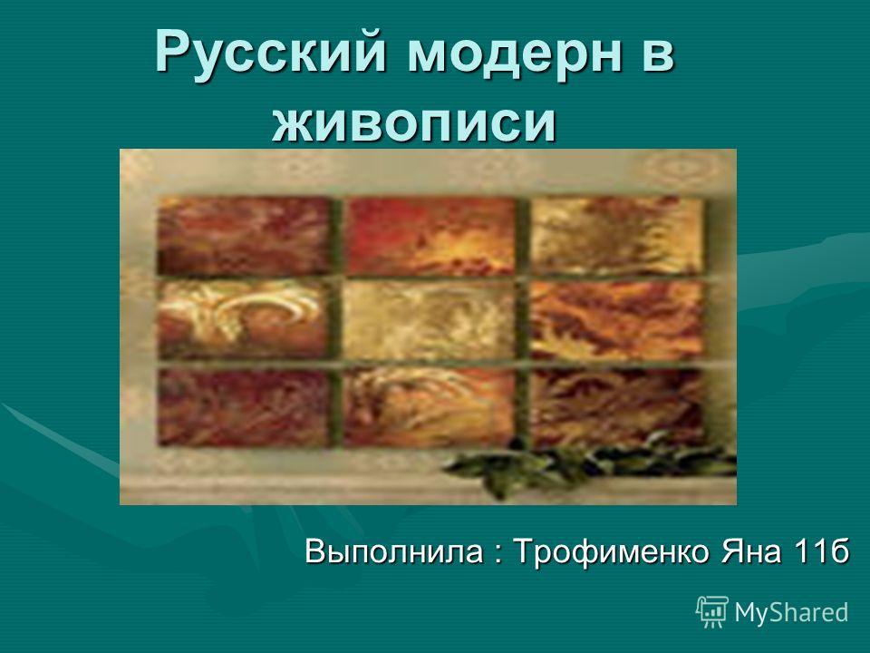 Русский модерн в живописи Выполнила : Трофименко Яна 11б