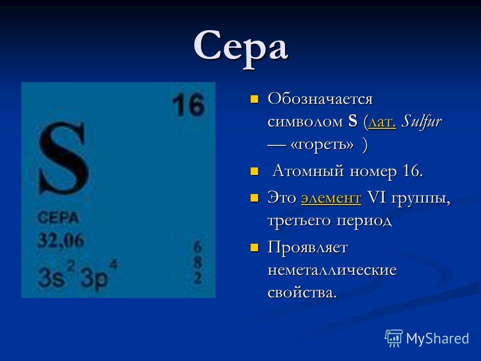 Сера Обозначается символом S (лат. Sulfur «гореть» )лат. Атомный номер 16. Это элемент VI группы, третьего периодэлемент Проявляет неметаллические свойства.
