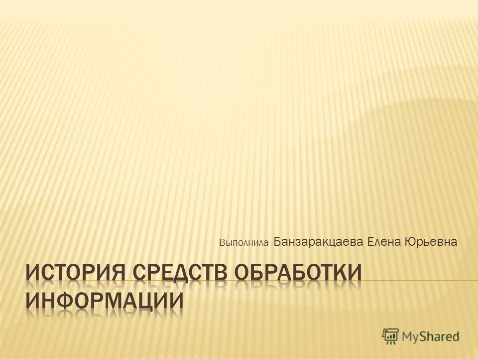 Выполнила : Банзаракцаева Елена Юрьевна