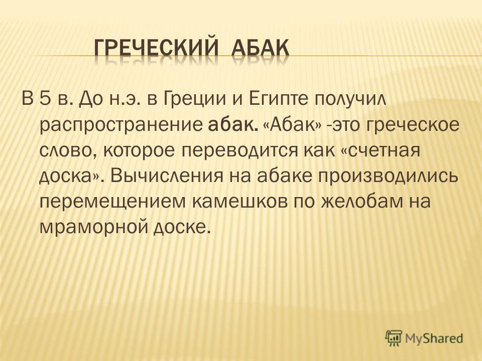 В 5 в. До н.э. в Греции и Египте получил распространение абак. «Абак» -это греческое слово, которое переводится как «счетная доска». Вычисления на абаке производились перемещением камешков по желобам на мраморной доске.