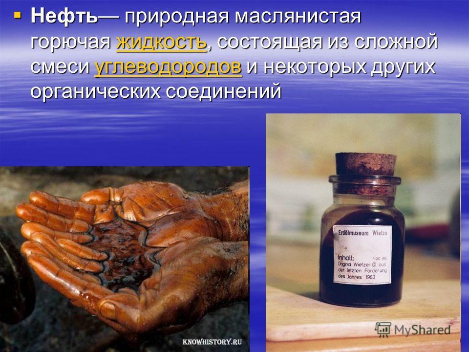 Нефть природная маслянистая горючая жидкость, состоящая из сложной смеси углеводородов и некоторых других органических соединений Нефть природная маслянистая горючая жидкость, состоящая из сложной смеси углеводородов и некоторых других органических с