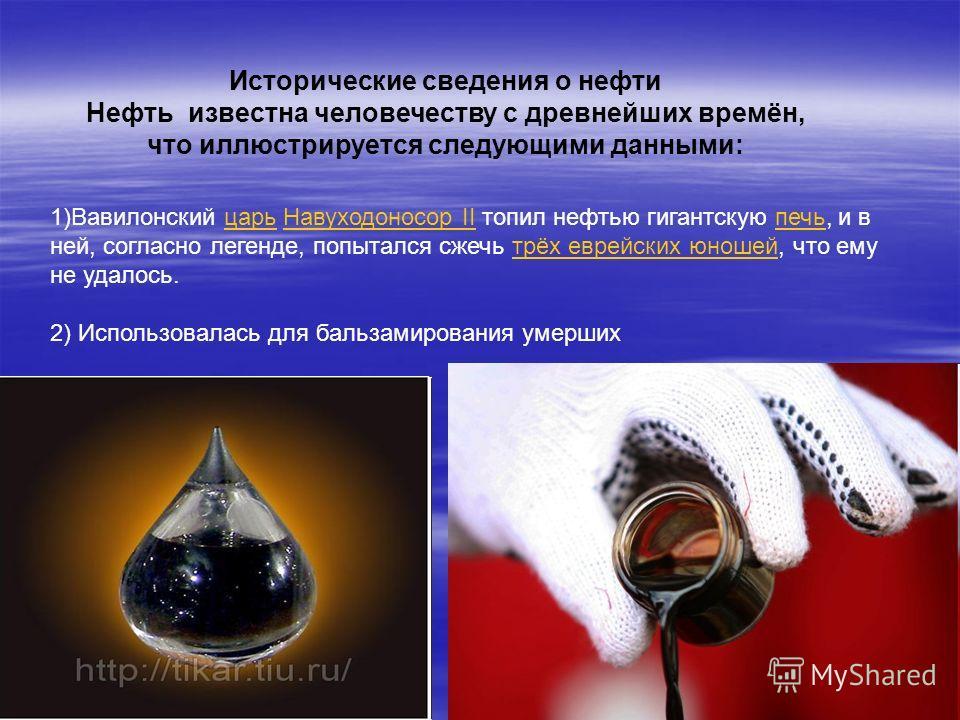 Исторические сведения о нефти Нефть известна человечеству с древнейших времён, что иллюстрируется следующими данными: 1)Вавилонский царь Навуходоносор II топил нефтью гигантскую печь, и в ней, согласно легенде, попытался сжечь трёх еврейских юношей,