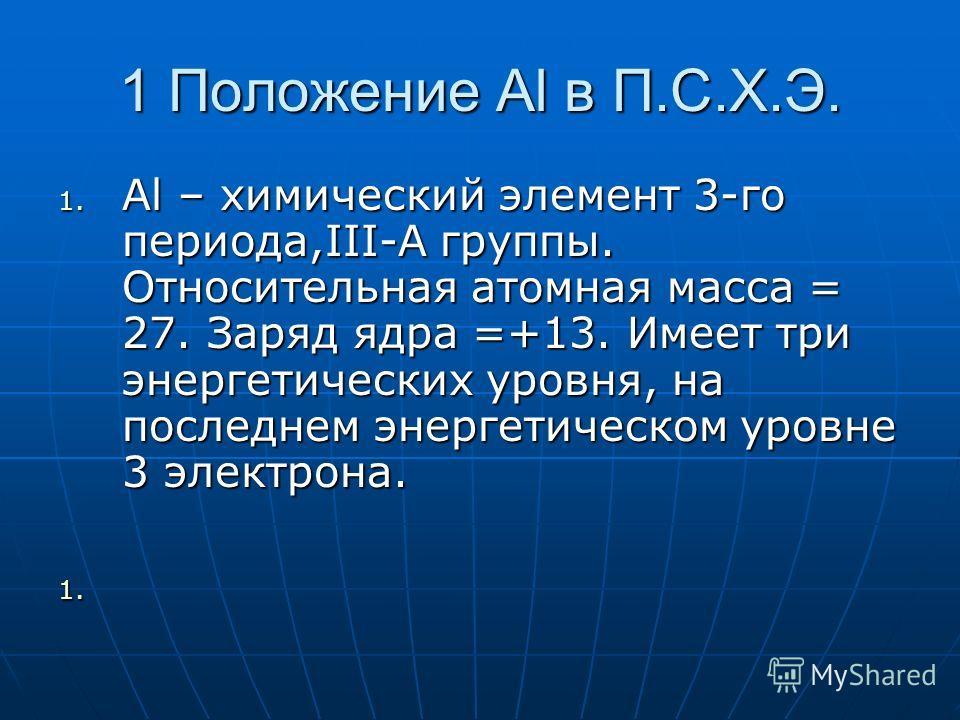 1 Положение Аl в П.С.Х.Э. 1. Аl – химический элемент 3-го периода,III-A группы. Относительная атомная масса = 27. Заряд ядра =+13. Имеет три энергетических уровня, на последнем энергетическом уровне 3 электрона. 1. 1.