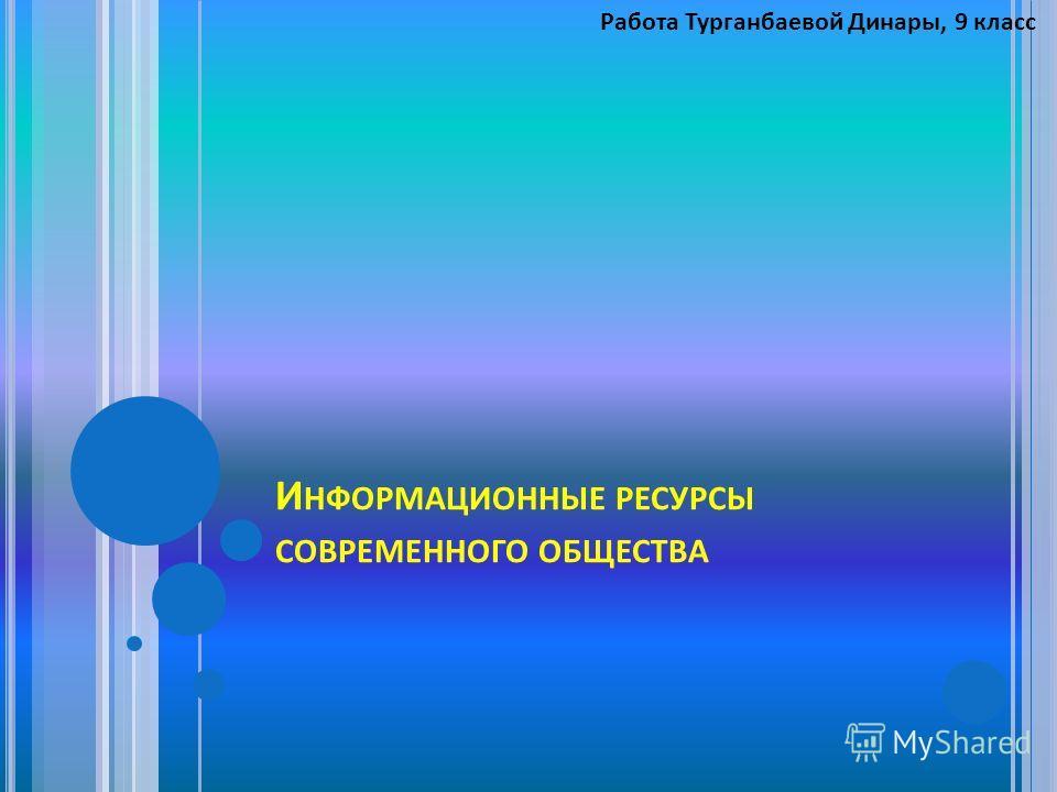 И НФОРМАЦИОННЫЕ РЕСУРСЫ СОВРЕМЕННОГО ОБЩЕСТВА Работа Турганбаевой Динары, 9 класс