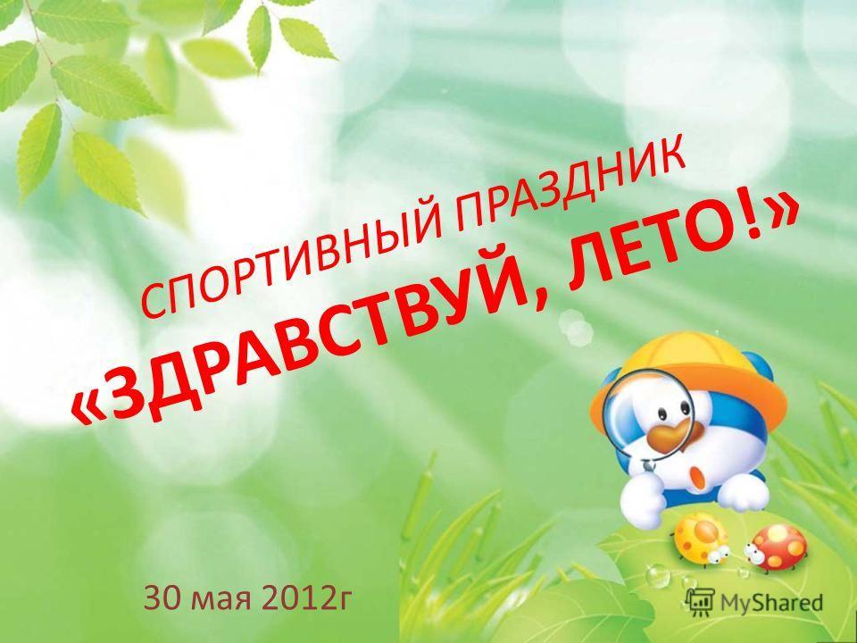 СПОРТИВНЫЙ ПРАЗДНИК «ЗДРАВСТВУЙ, ЛЕТО!» 30 мая 2012г