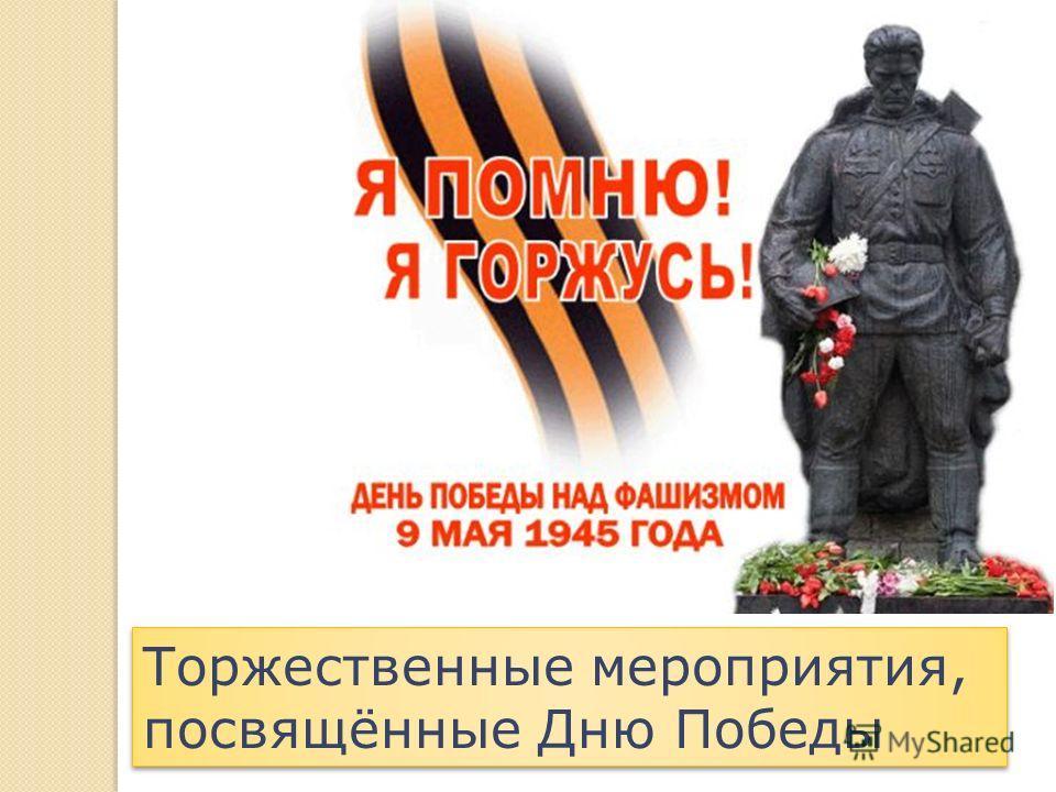 Торжественные мероприятия, посвящённые Дню Победы Торжественные мероприятия, посвящённые Дню Победы