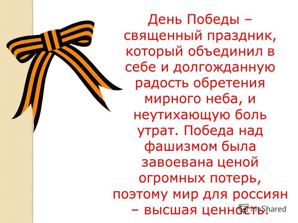 День Победы – священный праздник, который объединил в себе и долгожданную радость обретения мирного неба, и неутихающую боль утрат. Победа над фашизмом была завоевана ценой огромных потерь, поэтому мир для россиян – высшая ценность.