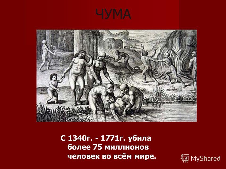 ЧУМА C 1340г. - 1771г. убила более 75 миллионов человек во всём мире.