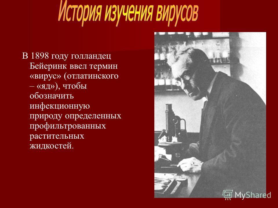 В 1898 году голландец Бейеринк ввел термин «вирус» (отлатинского – «яд»), чтобы обозначить инфекционную природу определенных профильтрованных растительных жидкостей.