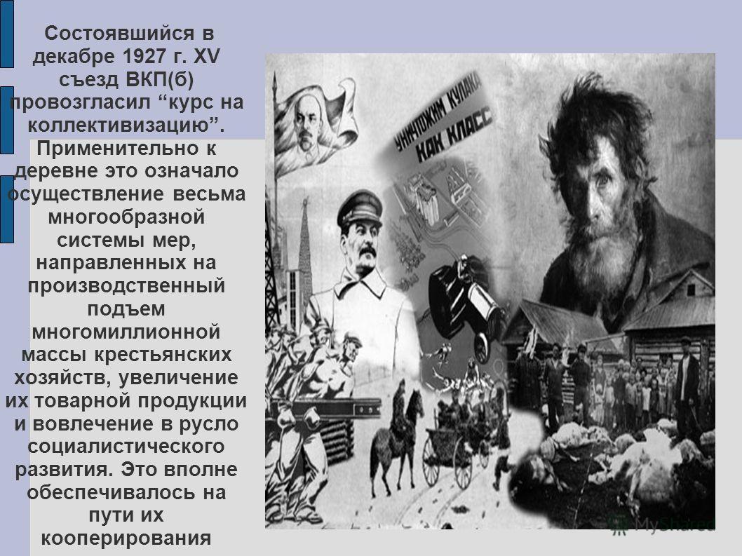Состоявшийся в декабре 1927 г. XV съезд ВКП(б) провозгласил курс на коллективизацию. Применительно к деревне это означало осуществление весьма многообразной системы мер, направленных на производственный подъем многомиллионной массы крестьянских хозяй
