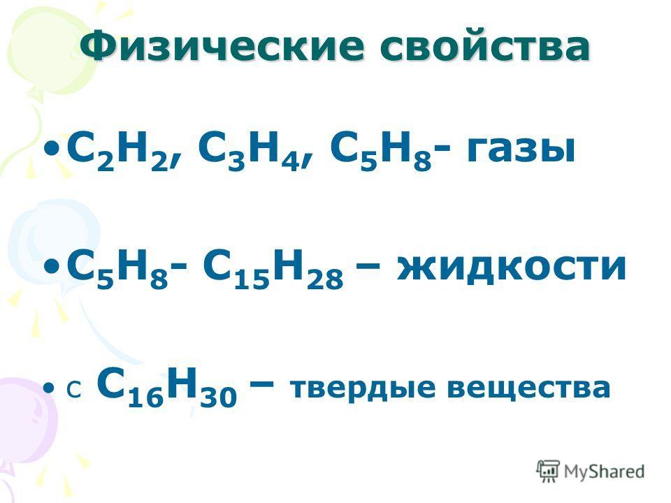 Физические свойства С 2 Н 2, С 3 Н 4, С 5 Н 8 - газы С 5 Н 8 - С 15 Н 28 – жидкости с С 16 Н 30 – твердые вещества