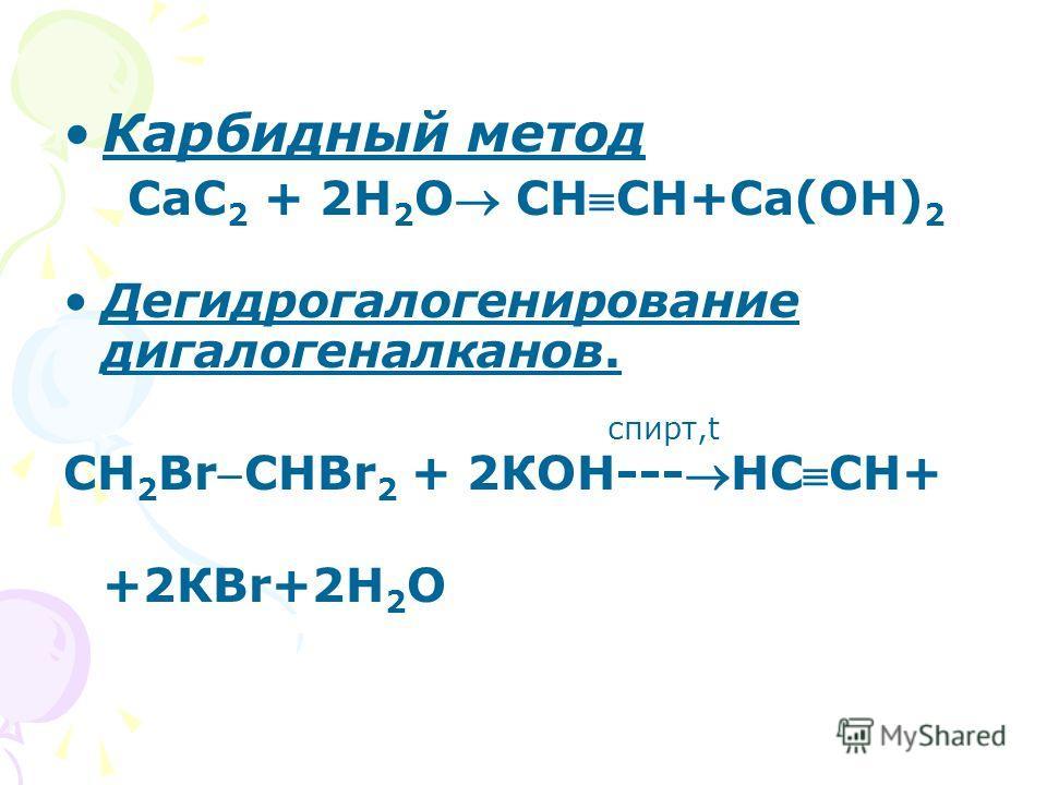 Карбидный метод СаС 2 + 2Н 2 О СНСН+Са(ОН) 2 Дегидрогалогенирование дигалогеналканов. спирт,t СН 2 BrСНBr 2 + 2КОН---НССН+ +2КВr+2Н 2 О