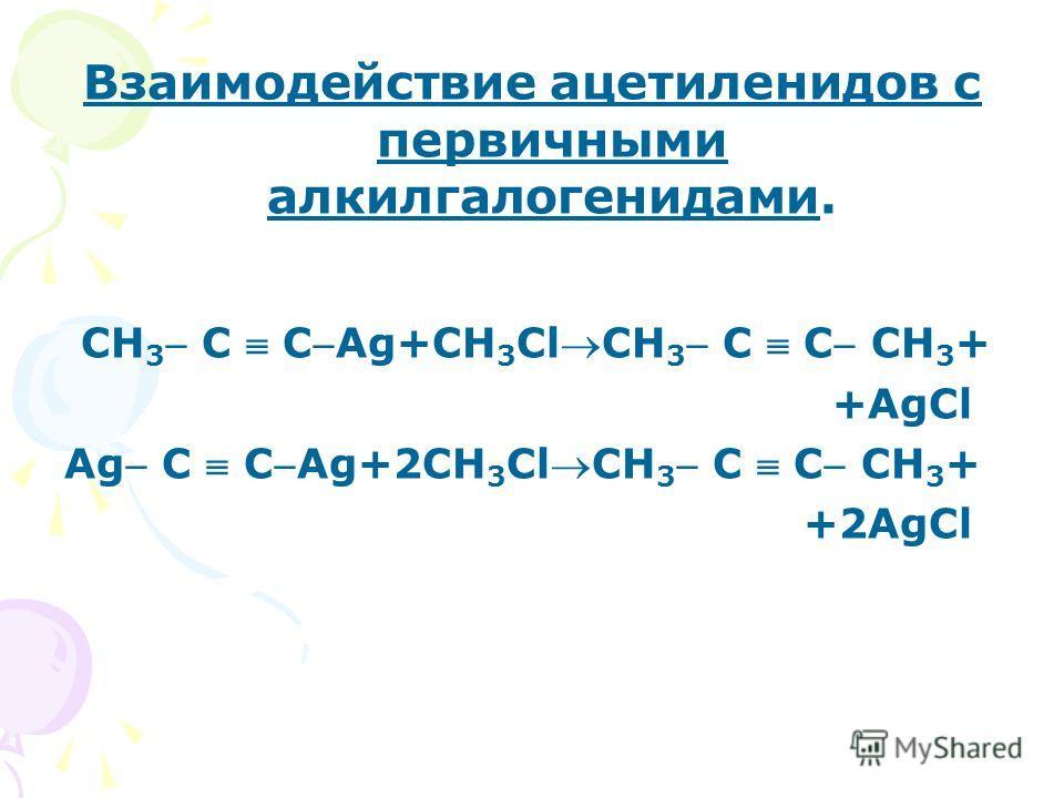 Взаимодействие ацетиленидов с первичными алкилгалогенидами. СН 3 С СAg+СН 3 ClСН 3 С С СН 3 + +AgCl Ag С СAg+2СН 3 ClСН 3 С С СН 3 + +2AgCl