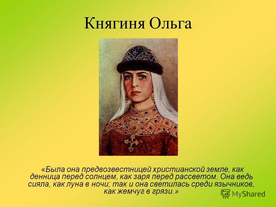 Княгиня Ольга «Была она предвозвестницей христианской земле, как денница перед солнцем, как заря перед рассветом. Она ведь сияла, как луна в ночи; так и она светилась среди язычников, как жемчуг в грязи.»