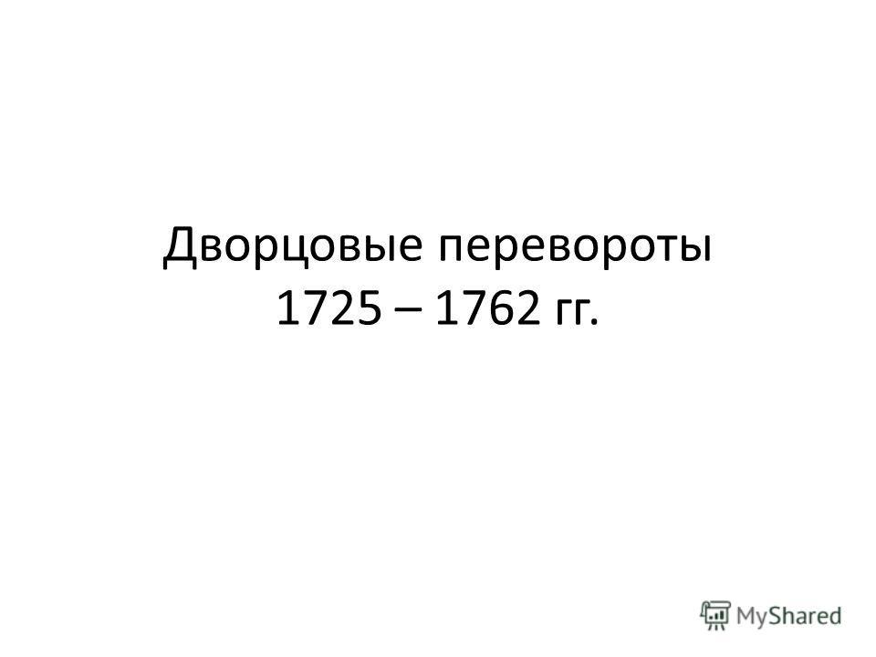 Дворцовые перевороты 1725 – 1762 гг.