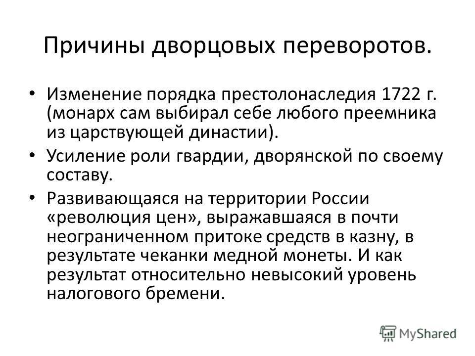 Причины дворцовых переворотов. Изменение порядка престолонаследия 1722 г. (монарх сам выбирал себе любого преемника из царствующей династии). Усиление роли гвардии, дворянской по своему составу. Развивающаяся на территории России «революция цен», выр