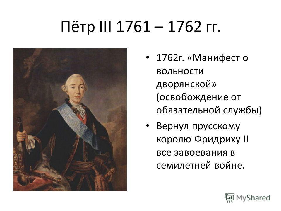 Пётр III 1761 – 1762 гг. 1762г. «Манифест о вольности дворянской» (освобождение от обязательной службы) Вернул прусскому королю Фридриху II все завоевания в семилетней войне.