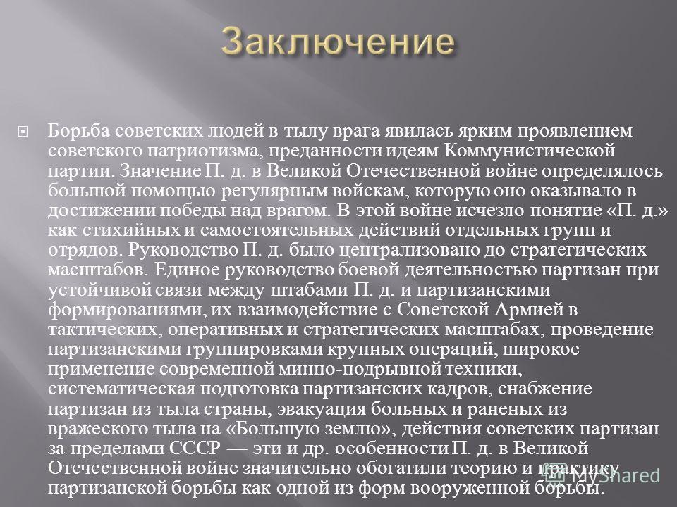 Борьба советских людей в тылу врага явилась ярким проявлением советского патриотизма, преданности идеям Коммунистической партии. Значение П. д. в Великой Отечественной войне определялось большой помощью регулярным войскам, которую оно оказывало в дос