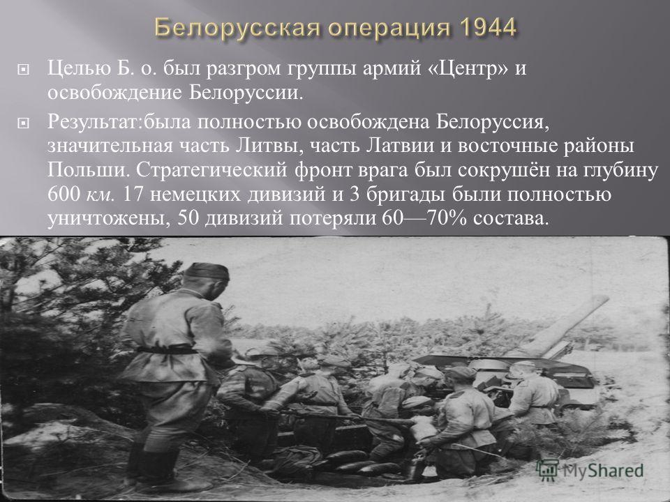 Целью Б. о. был разгром группы армий « Центр » и освобождение Белоруссии. Результат : была полностью освобождена Белоруссия, значительная часть Литвы, часть Латвии и восточные районы Польши. Стратегический фронт врага был сокрушён на глубину 600 км.