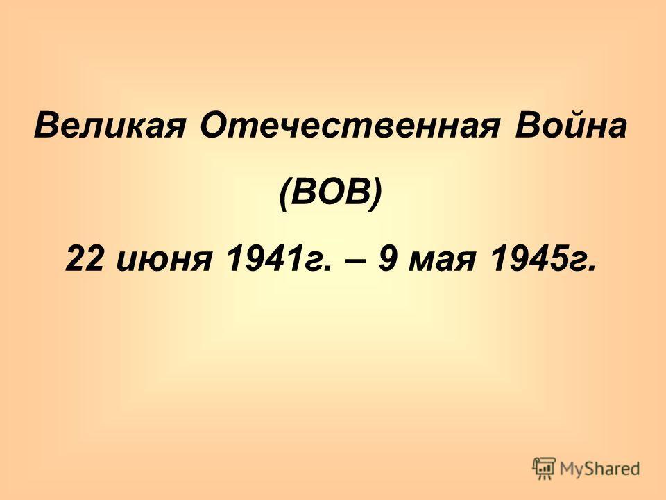Великая Отечественная Война (ВОВ) 22 июня 1941г. – 9 мая 1945г.