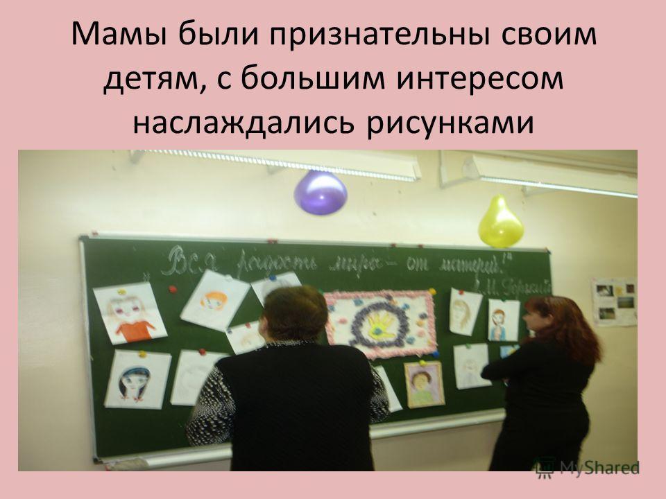 Мамы были признательны своим детям, с большим интересом наслаждались рисунками