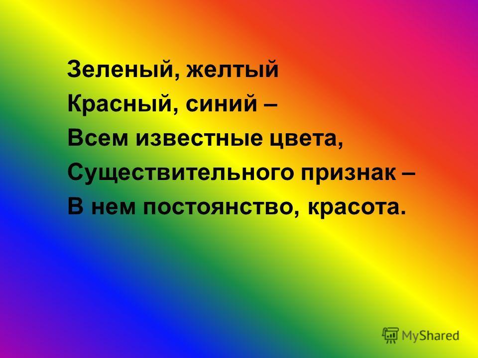 Зеленый, желтый Красный, синий – Всем известные цвета, Существительного признак – В нем постоянство, красота.
