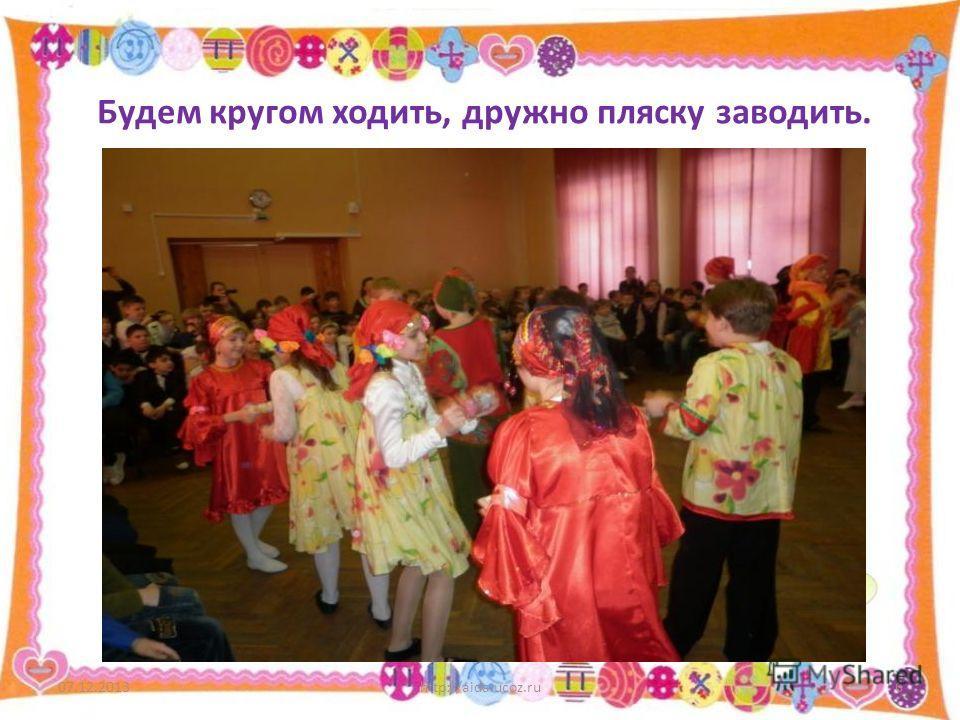 Будем кругом ходить, дружно пляску заводить. 07.12.2013http://aida.ucoz.ru6