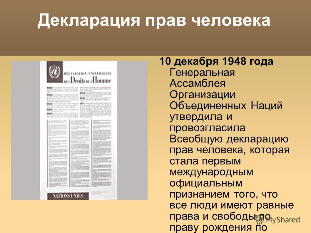 Декларация прав человека 10 декабря 1948 года Генеральная Ассамблея Организации Объединенных Наций утвердила и провозгласила Всеобщую декларацию прав человека, которая стала первым международным официальным признанием того, что все люди имеют равные