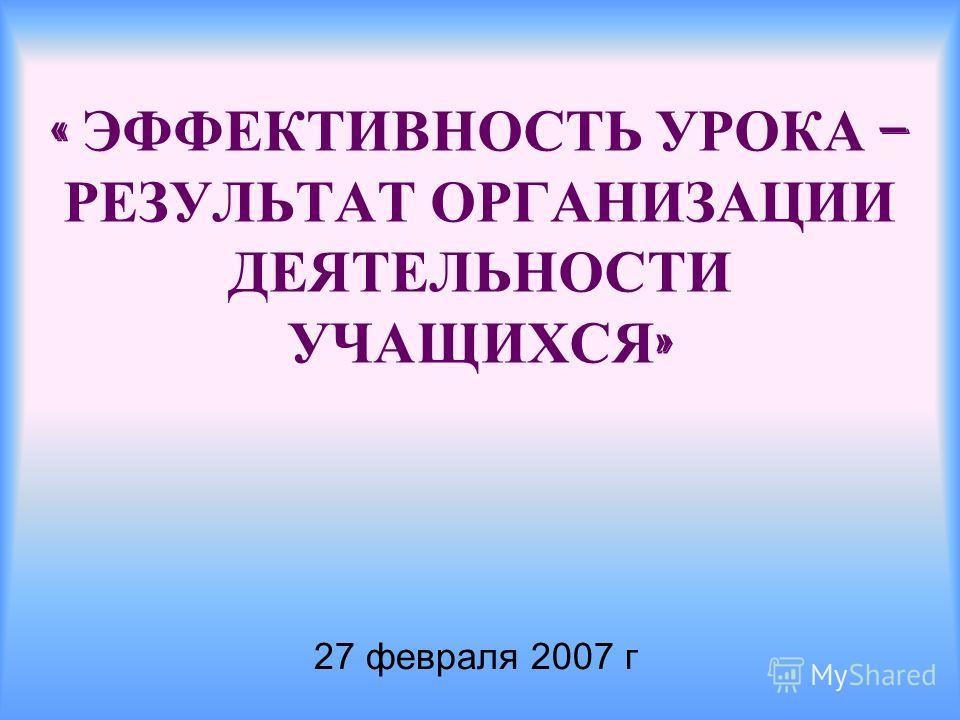 « ЭФФЕКТИВНОСТЬ УРОКА – РЕЗУЛЬТАТ ОРГАНИЗАЦИИ ДЕЯТЕЛЬНОСТИ УЧАЩИХСЯ » 27 февраля 2007 г