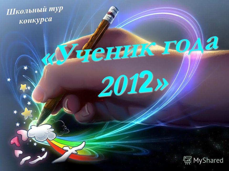 «Ученик года 201 2 » Школьный тур конкурса