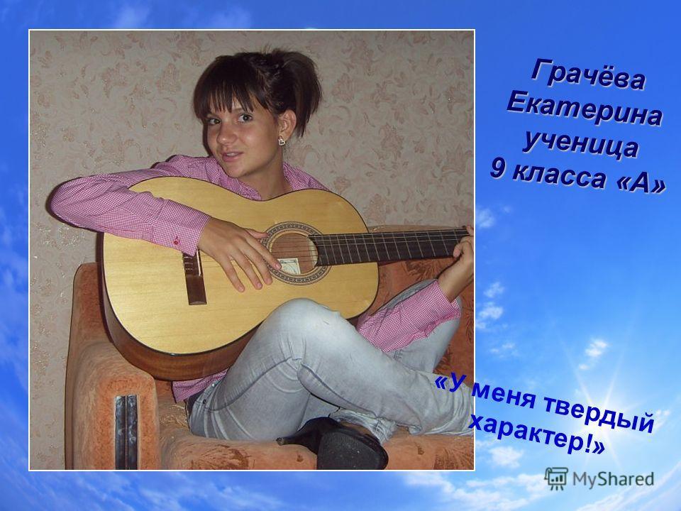 Грачёва Екатерина ученица 9 класса «А» «У меня твердый характер!»
