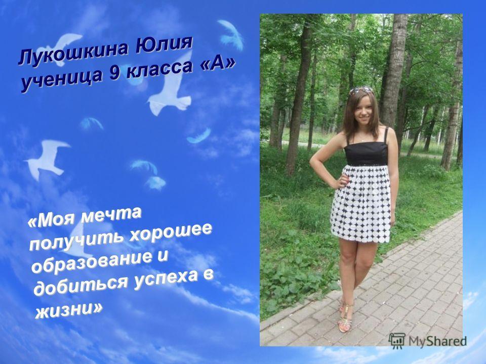 Лукошкина Юлия ученица 9 класса «А» «Моя мечта получить хорошее образование и добиться успеха в жизни»