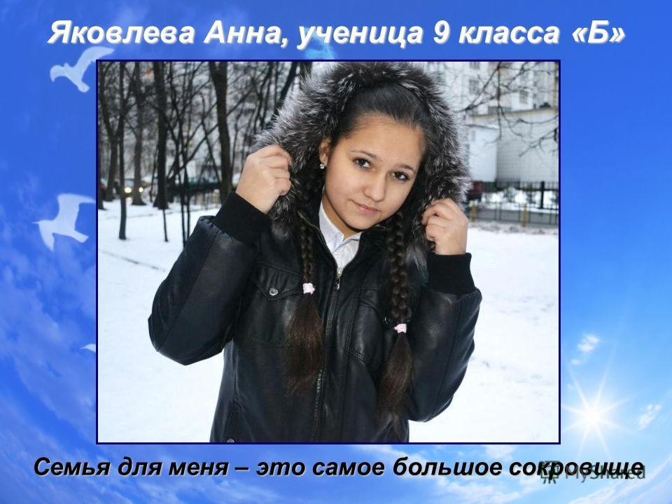 Яковлева Анна, ученица 9 класса «Б» Семья для меня – это самое большое сокровище