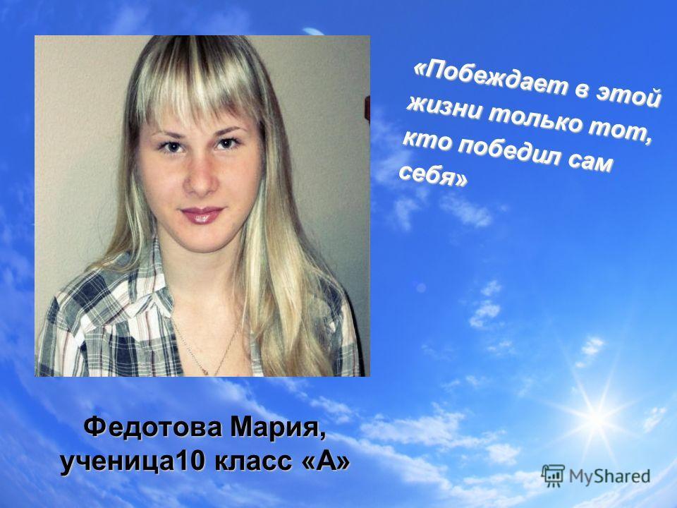 Федотова Мария, ученица10 класс «А» «Побеждает в этой жизни только тот, кто победил сам себя»